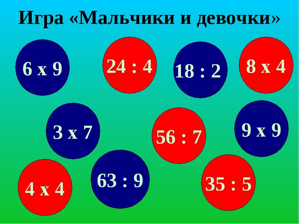 Игра «Мальчики и девочки» 6 х 9 24 : 4 63 : 9 8 х 4 3 х 7 56 : 7 18 : 2 35 :...