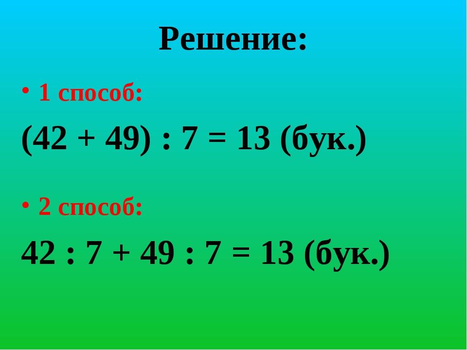 Решение: 1 способ: (42 + 49) : 7 = 13 (бук.) 2 способ: 42 : 7 + 49 : 7 = 13 (...