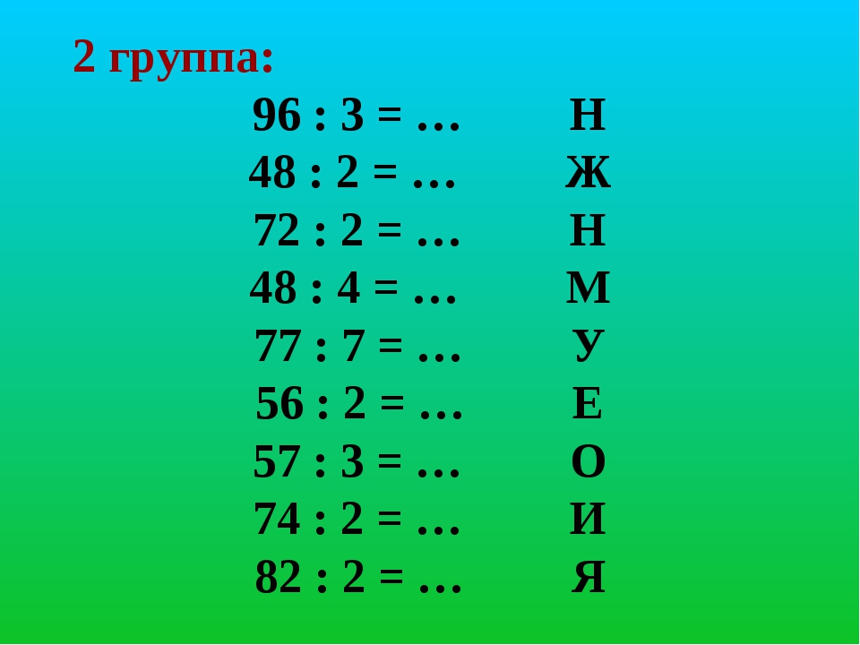 2 группа: 96 : 3 = … Н 48 : 2 = … Ж 72 : 2 = … Н 48 : 4 = … М 77 : 7 = … У 56...