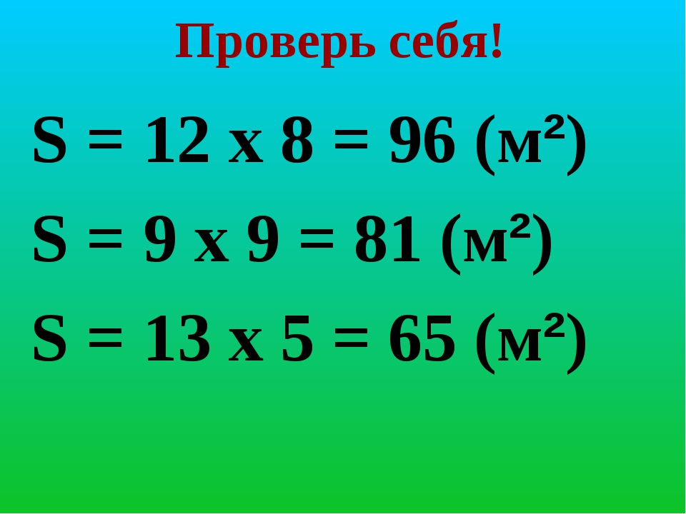 Проверь себя! S = 12 х 8 = 96 (м²) S = 9 х 9 = 81 (м²) S = 13 х 5 = 65 (м²)