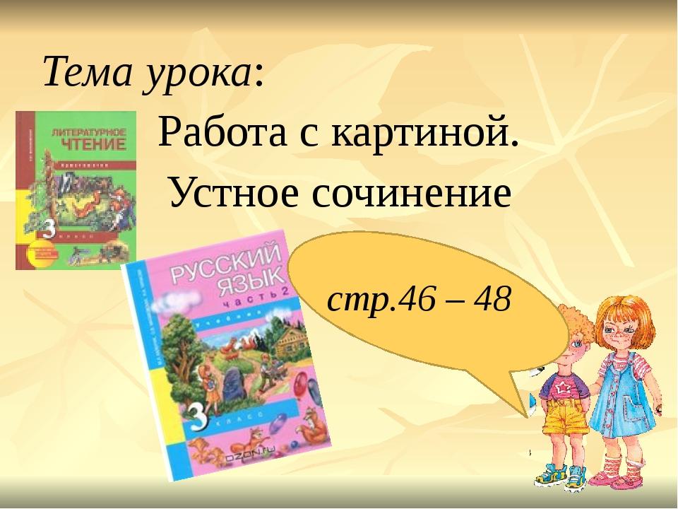 Тема урока: Работа с картиной. Устное сочинение стр.46 – 48
