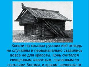 Коньки на крышах русских изб отнюдь не случайны и первоначально ставились во