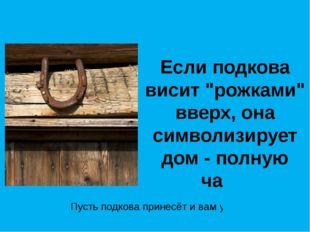 """Если подкова висит """"рожками"""" вверх, она символизирует дом - полную чашу Пусть"""