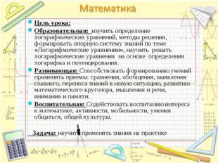 Цель урока: Образовательная: изучить определение логарифмических уравнений, м