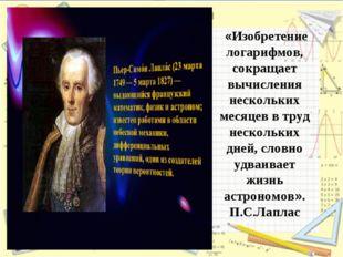 Изобретение логарифмов, сократив работу астронома, продлило ему жизнь. П.С.Ла