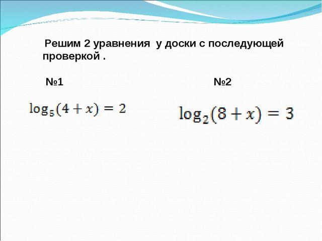 Решим 2 уравнения у доски с последующей проверкой . №1 №2