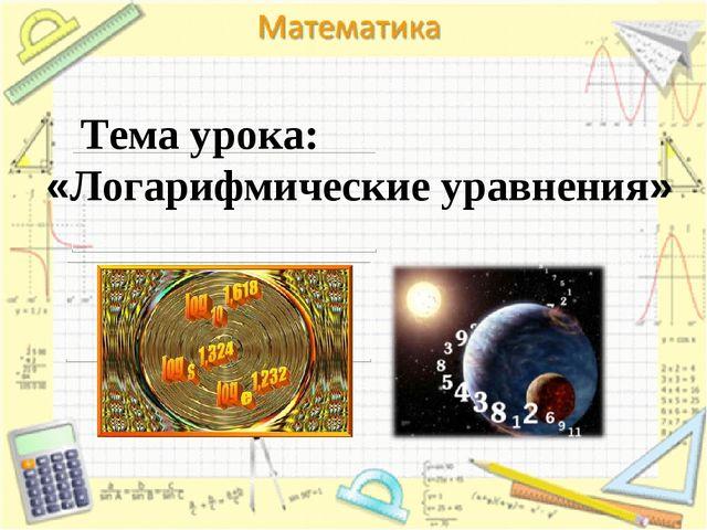 Тема урока: «Логарифмические уравнения»