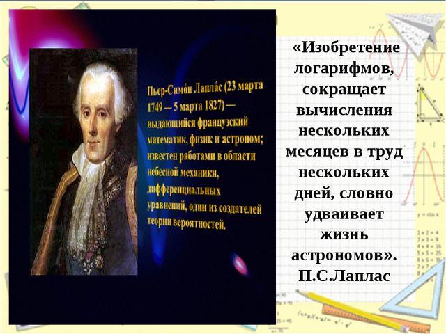 Изобретение логарифмов, сократив работу астронома, продлило ему жизнь. П.С.Ла...