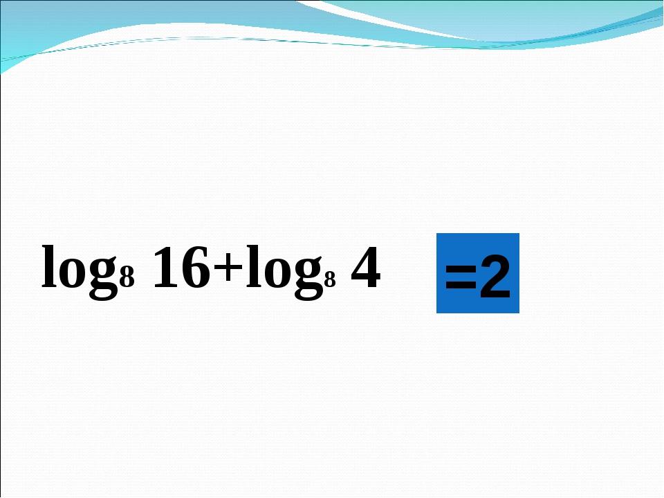 log8 16+log8 4 =2