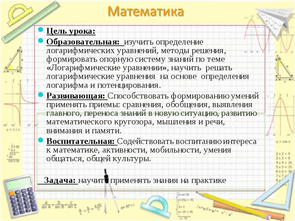 Цель урока: Образовательная: изучить определение логарифмических уравнений, м...