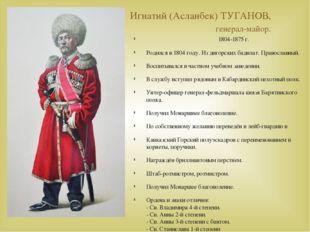 Игнатий (Асланбек) ТУГАНОВ, генерал-майор. 1804-1875 г. Родился в 1804 году.