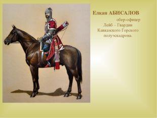 Елкан АБИСАЛОВ обер-офицер Лейб – Гвардии Кавказского Горского полуэскадрона.