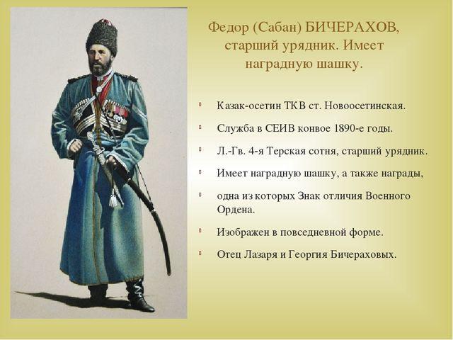 Федор (Сабан) БИЧЕРАХОВ, старший урядник. Имеет наградную шашку. Казак-осетин...