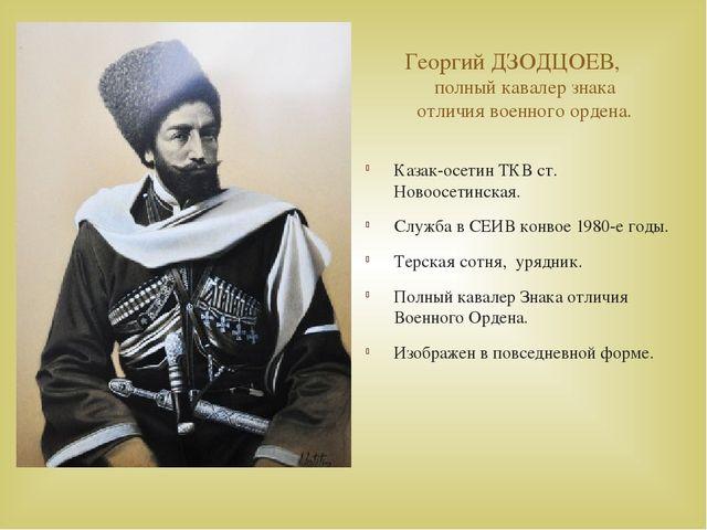 Георгий ДЗОДЦОЕВ, полный кавалер знака отличия военного ордена. Казак-осетин...