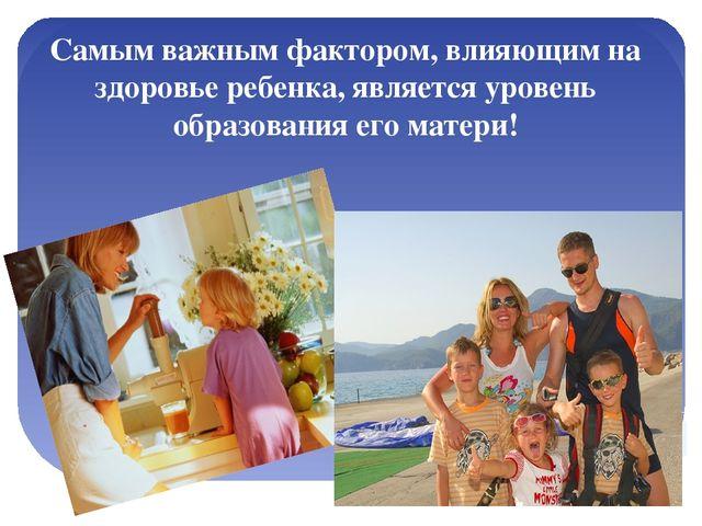 Самым важным фактором, влияющим на здоровье ребенка, является уровень образов...