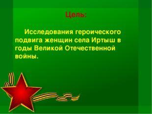 Цель: Исследования героического подвига женщин села Иртыш в годы Великой От