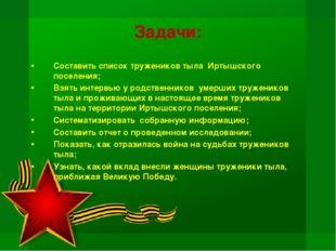 Задачи: Составить список тружеников тыла Иртышского поселения; Взять интервью