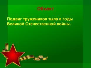 Объект Подвиг тружеников тыла в годы Великой Отечественной войны.