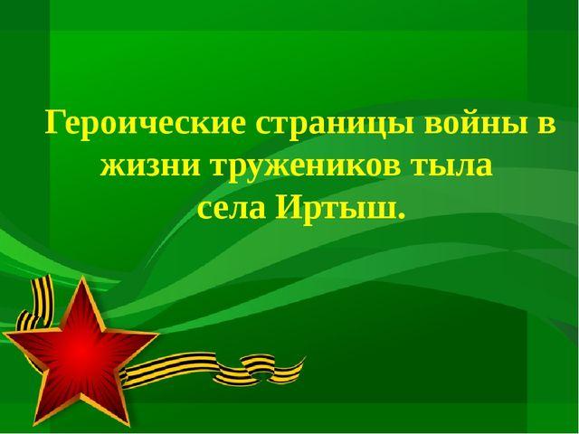 Героические страницы войны в жизни тружеников тыла села Иртыш.