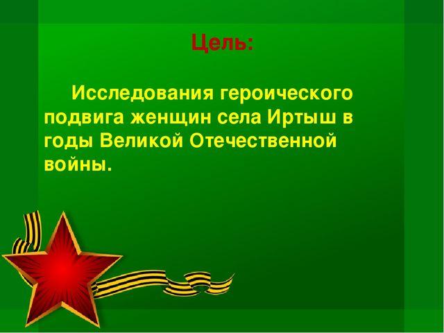 Цель: Исследования героического подвига женщин села Иртыш в годы Великой От...