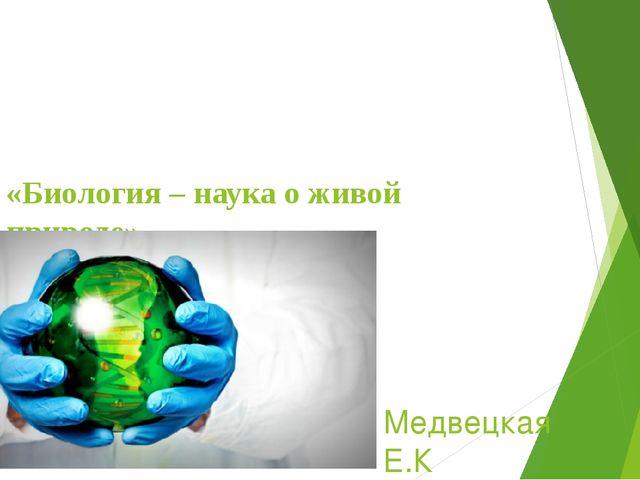«Биология – наука о живой природе». Медвецкая Е.К
