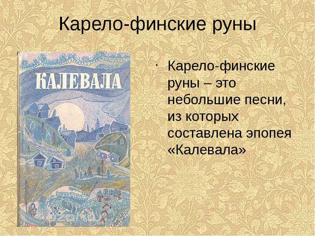 Карело-финские руны Карело-финские руны – это небольшие песни, из которых сос...