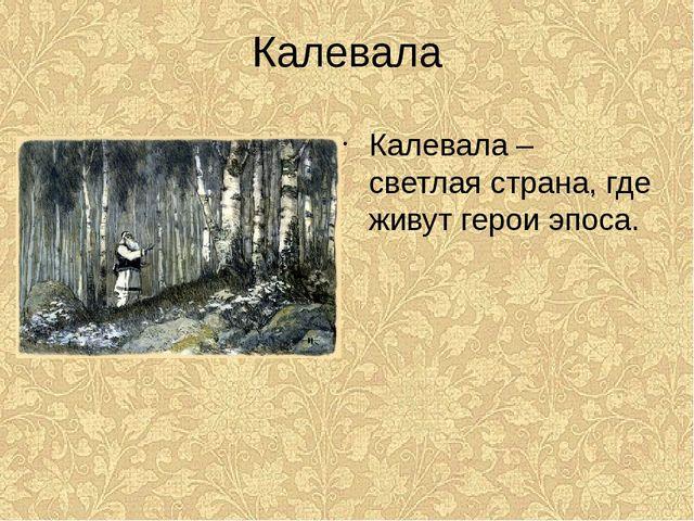 Калевала Калевала – светлая страна, где живут герои эпоса.
