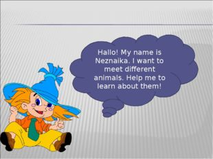 Hallo! My name is Neznaika. I want to meet different animals. Help me to lear