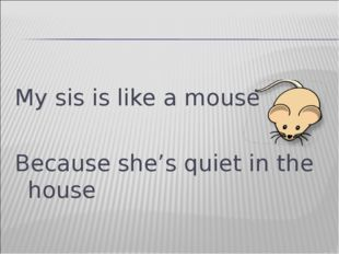 My sis is like a mouse Because she's quiet in the house