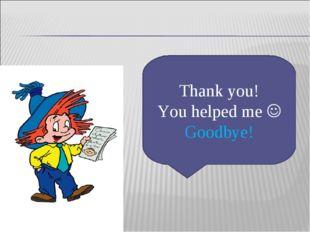 Thank you! You helped me  Goodbye!