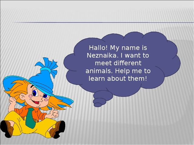 Hallo! My name is Neznaika. I want to meet different animals. Help me to lear...