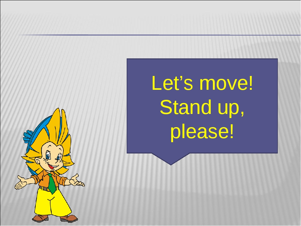 Let's move! Stand up, please!