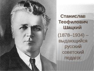 Станислав Теофилович Шацкий (1878–1934) – выдающийся русский советский педаг
