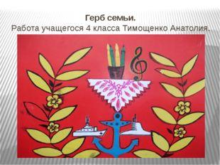 Герб семьи. Работа учащегося 4 класса Тимощенко Анатолия.