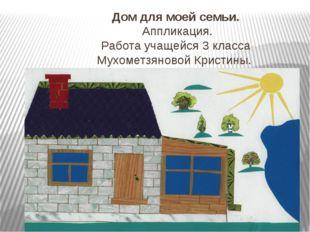 Дом для моей семьи. Аппликация. Работа учащейся 3 класса Мухометзяновой Крист