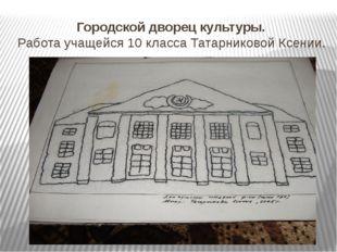 Городской дворец культуры. Работа учащейся 10 класса Татарниковой Ксении.