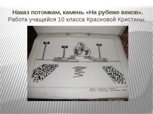 Наказ потомкам, камень «На рубеже веков». Работа учащейся 10 класса Красновой