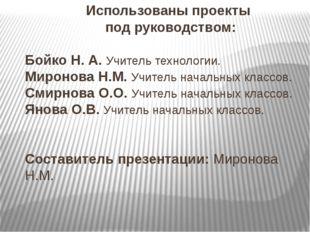 Использованы проекты под руководством: Бойко Н. А. Учитель технологии. Мирон