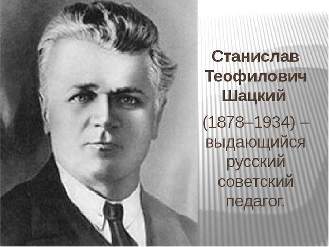 Станислав Теофилович Шацкий (1878–1934) – выдающийся русский советский педаг...