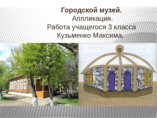 Городской музей. Аппликация. Работа учащегося 3 класса Кузьменко Максима.