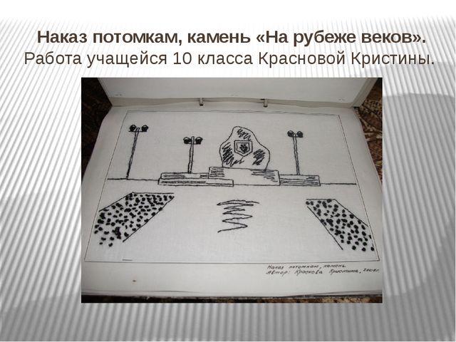 Наказ потомкам, камень «На рубеже веков». Работа учащейся 10 класса Красновой...
