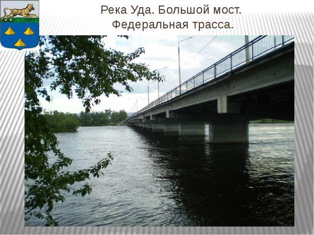 Река Уда. Большой мост. Федеральная трасса.