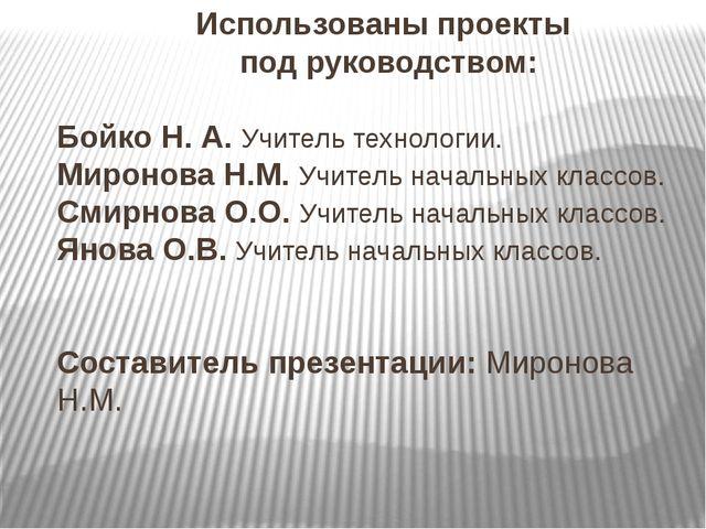 Использованы проекты под руководством: Бойко Н. А. Учитель технологии. Мирон...