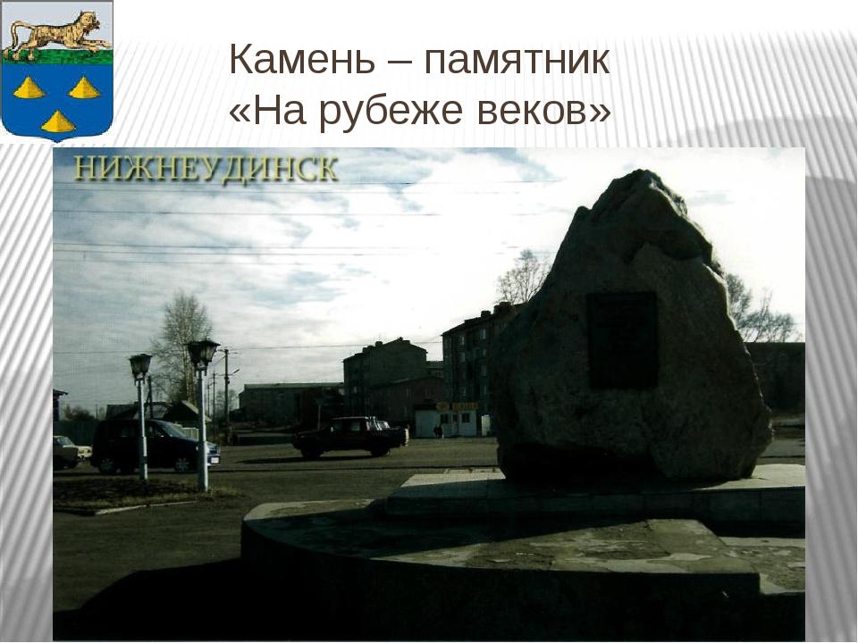Камень – памятник «На рубеже веков»