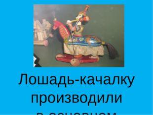 Лошадь-качалку производили восновном издерева, амуницию, сёдла и уздечки, д