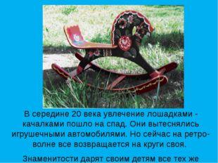 В середине 20 века увлечение лошадками - качалками пошло на спад. Они вытесня