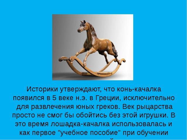 Историки утверждают, что конь-качалка появился в 5 веке н.э. в Греции,исключ...