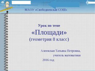 Урок по теме «Площади» (геометрия 8 класс) Алеевская Татьяна Петровна, учител