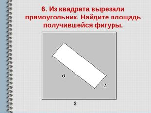 6. Из квадрата вырезали прямоугольник. Найдите площадь получившейся фигуры.