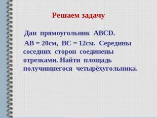 Решаем задачу Дан прямоугольник ABCD. AB = 20см, BC = 12см. Середины соседних